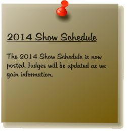 2014 Show Schedule  The 2014 Show Schedule is now posted. Judges will be updated as we gain information.